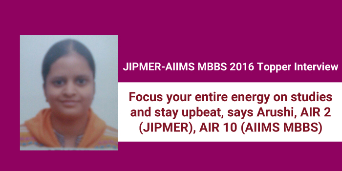 JIPMER-AIIMS MBBS 2016 Topper Interview: Focus your entire energy on studies and stay upbeat, says JIPMER AIR 2 Arushi