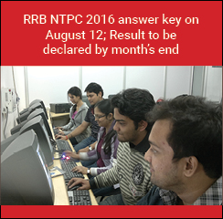 RRB NTPC 2016 answer key on August 12; Result to be declared by month's end