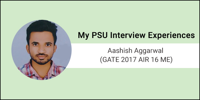 My PSU Interview Experiences - Aashish Aggarwal (GATE 2017 AIR 16 ME)
