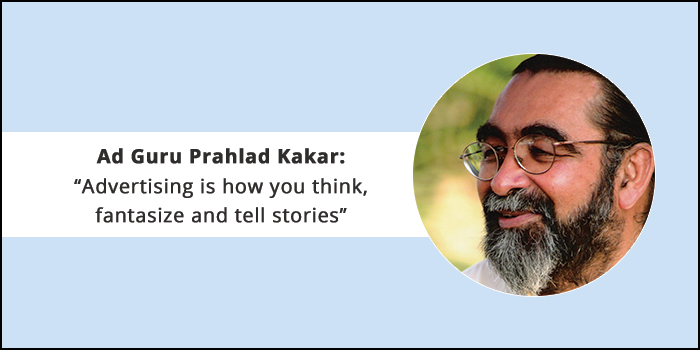 """Ad Guru Prahlad Kakar: """"Advertising is how you think, fantasize and tell stories"""""""