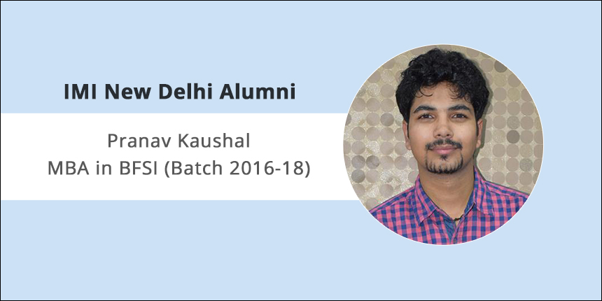 """IMI Delhi Alumni Interview: """"Aspirants must know why they are pursuing MBA,"""" says Pranav Kaushal 2016-18 Batch"""