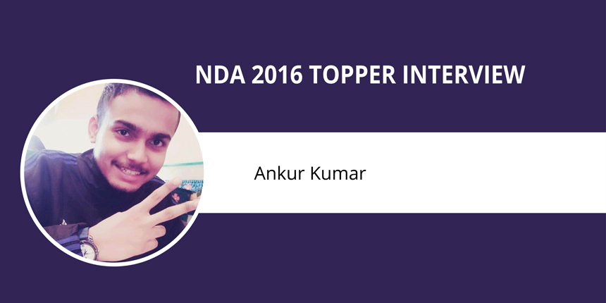 NDA 2016 Topper Interview: Ankur Kumar - 'An Undying Hunger to Achieve your Goal is Imperative'