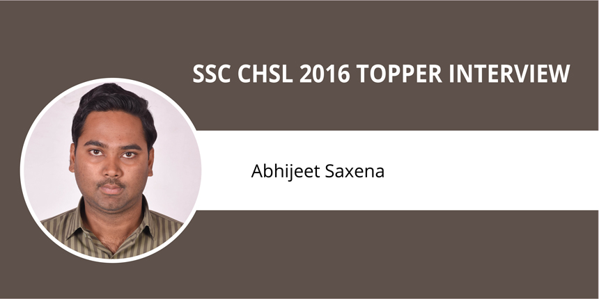"SSC CHSL 2016 Topper Interview: Abhijeet Saxena - ""Practise and mock tests are key to success"""