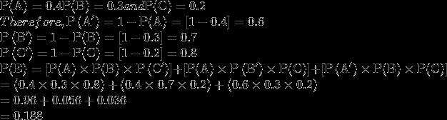 \\ \mathrm{P}(\mathrm{A})=0.4 \mathrm{P}(\mathrm{B})=0.3 and \mathrm{P}(\mathrm{C})=0.2 \\ Therefore, \mathrm{P}\left(\mathrm{A}^{\prime}\right)=1-\mathrm{P}(\mathrm{A})=[1-0.4]=0.6 \\ \mathrm{P}\left(\mathrm{B}^{\prime}\right)=1-\mathrm{P}(\mathrm{B})=[1-0.3]=0.7 \\\mathrm{P}\left(\mathrm{C}^{\prime}\right)=1-\mathrm{P}(\mathrm{C})=[1-0.2]=0.8 \\\mathrm{P}(\mathrm{E})=\left[\mathrm{P}(\mathrm{A}) \times \mathrm{P}(\mathrm{B}) \times \mathrm{P}\left(\mathrm{C}^{\prime}\right)\right]+\left[\mathrm{P}(\mathrm{A}) \times \mathrm{P}\left(\mathrm{B}^{\prime}\right) \times \mathrm{P}(\mathrm{C})\right]+\left[\mathrm{P}\left(\mathrm{A}^{\prime}\right) \times \mathrm{P}(\mathrm{B}) \times \mathrm{P}(\mathrm{C})\right] \\ = (0.4 \times 0.3 \times 0.8)+(0.4 \times 0.7 \times 0.2)+(0.6 \times 0.3 \times 0.2) \\ =0.96+0.056+0.036 \\=0.188